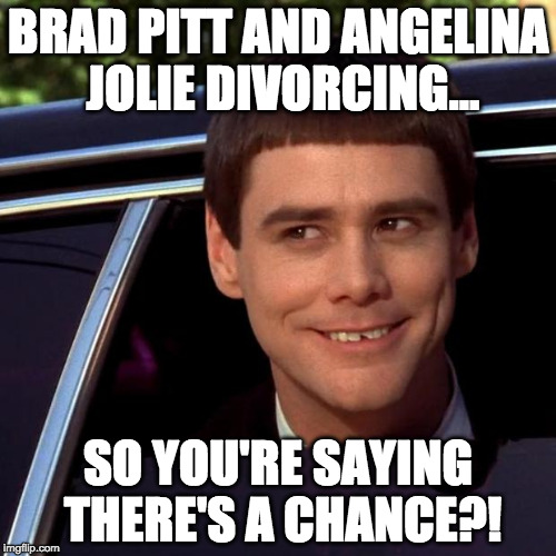 IWantToBeBangelina | BRAD PITT AND ANGELINA JOLIE DIVORCING... SO YOU'RE SAYING THERE'S A CHANCE?! | image tagged in dumb and dumber,brangelina,brad pitt,angelina jolie,iwanttobebacon,so you're saying there's a chance | made w/ Imgflip meme maker