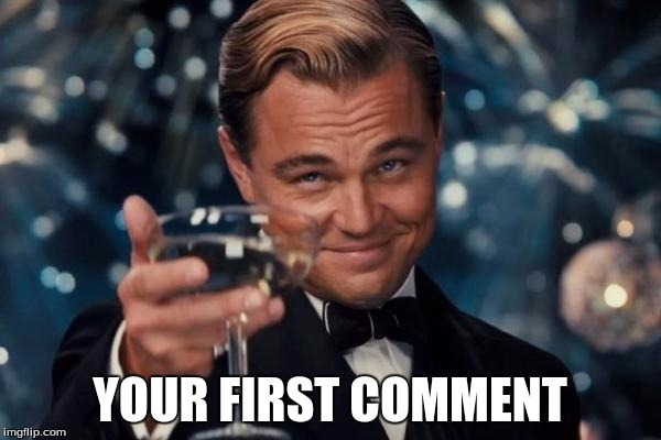 Leonardo Dicaprio Cheers Meme | YOUR FIRST COMMENT | image tagged in memes,leonardo dicaprio cheers | made w/ Imgflip meme maker