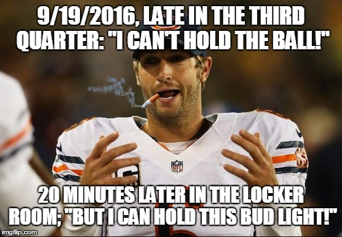 "Cutler's Thumb | 9/19/2016, LATE IN THE THIRD QUARTER: ""I CAN'T HOLD THE BALL!"" 20 MINUTES LATER IN THE LOCKER ROOM; ""BUT I CAN HOLD THIS BUD LIGHT!"" 