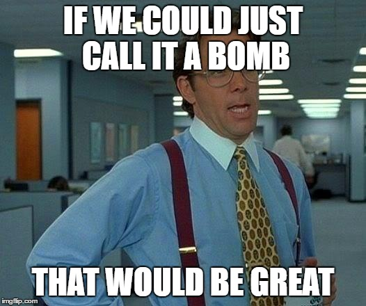 That Would Be Great Meme | IF WE COULD JUST CALL IT A BOMB THAT WOULD BE GREAT | image tagged in memes,that would be great | made w/ Imgflip meme maker