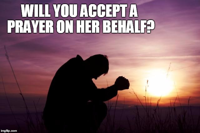 Pray | WILL YOU ACCEPT A PRAYER ON HER BEHALF? | image tagged in pray | made w/ Imgflip meme maker
