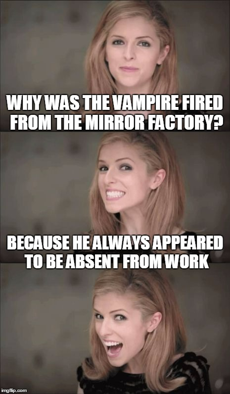 postmodern Anna #10 (thanks to 123Guy for inspiration) | WHY WAS THE VAMPIRE FIRED FROM THE MIRROR FACTORY? BECAUSE HE ALWAYS APPEARED TO BE ABSENT FROM WORK | image tagged in memes,bad pun anna kendrick | made w/ Imgflip meme maker