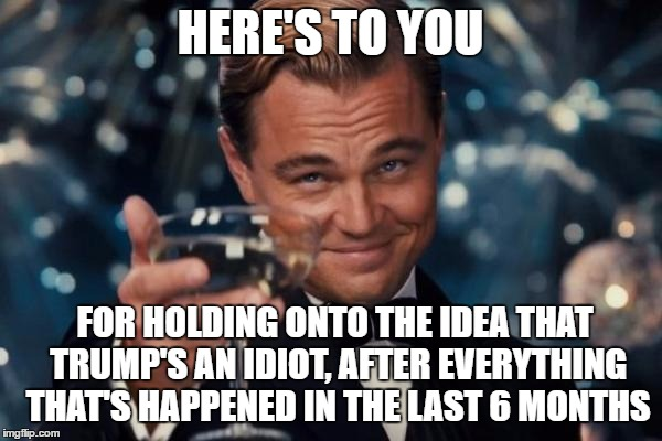 Leonardo Dicaprio Cheers Meme | HERE'S TO YOU FOR HOLDING ONTO THE IDEA THAT TRUMP'S AN IDIOT, AFTER EVERYTHING THAT'S HAPPENED IN THE LAST 6 MONTHS | image tagged in memes,leonardo dicaprio cheers | made w/ Imgflip meme maker