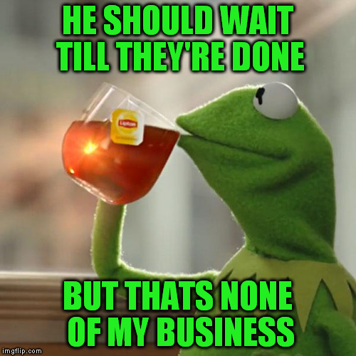 But Thats None Of My Business Meme | HE SHOULD WAIT TILL THEY'RE DONE BUT THATS NONE OF MY BUSINESS | image tagged in memes,but thats none of my business,kermit the frog | made w/ Imgflip meme maker