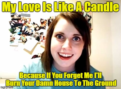 Overly Attached Girlfriend Meme | My Love Is Like A Candle Because If You Forget Me I'll Burn Your Damn House To The Ground | image tagged in memes,overly attached girlfriend | made w/ Imgflip meme maker