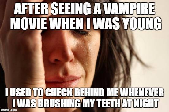 First World Problems Meme | AFTER SEEING A VAMPIRE MOVIE WHEN I WAS YOUNG I USED TO CHECK BEHIND ME WHENEVER I WAS BRUSHING MY TEETH AT NIGHT | image tagged in memes,first world problems | made w/ Imgflip meme maker