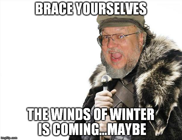 George is too busy being rich AF ATM | BRACE YOURSELVES THE WINDS OF WINTER IS COMING...MAYBE | image tagged in memes,brace yourselves x is coming,george rr martin,game of thrones,writer's block | made w/ Imgflip meme maker