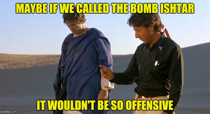 MAYBE IF WE CALLED THE BOMB ISHTAR IT WOULDN'T BE SO OFFENSIVE | made w/ Imgflip meme maker
