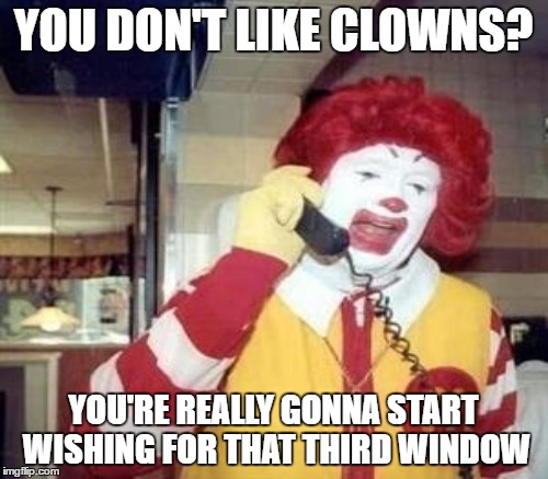 YOU DON'T LIKE CLOWNS? YOU'RE REALLY GONNA START WISHING FOR THAT THIRD WINDOW | made w/ Imgflip meme maker