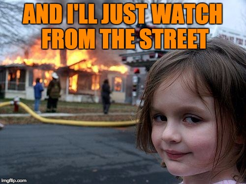 Disaster Girl Meme | AND I'LL JUST WATCH FROM THE STREET | image tagged in memes,disaster girl | made w/ Imgflip meme maker