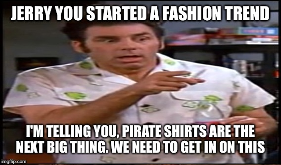 JERRY YOU STARTED A FASHION TREND I'M TELLING YOU, PIRATE SHIRTS ARE THE NEXT BIG THING. WE NEED TO GET IN ON THIS | made w/ Imgflip meme maker