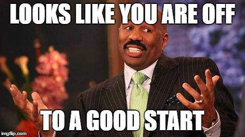 Steve Harvey Meme | LOOKS LIKE YOU ARE OFF TO A GOOD START | image tagged in memes,steve harvey | made w/ Imgflip meme maker