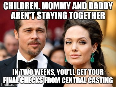 Brangelina | CHILDREN. MOMMY AND DADDY AREN'T STAYING TOGETHER IN TWO WEEKS, YOU'LL GET YOUR FINAL CHECKS FROM CENTRAL CASTING | image tagged in brangelina | made w/ Imgflip meme maker