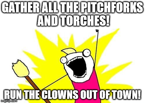 X All The Y Meme | GATHER ALL THE PITCHFORKS AND TORCHES! RUN THE CLOWNS OUT OF TOWN! | image tagged in memes,x all the y | made w/ Imgflip meme maker