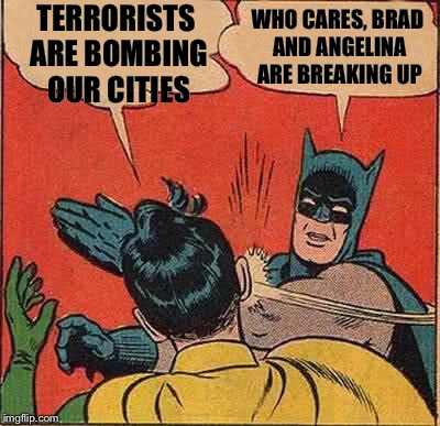 Batman Slapping Robin | TERRORISTS ARE BOMBING OUR CITIES WHO CARES, BRAD AND ANGELINA ARE BREAKING UP | image tagged in memes,batman slapping robin | made w/ Imgflip meme maker