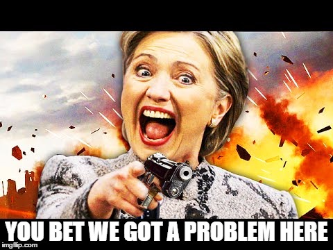 Hillary Kill It | YOU BET WE GOT A PROBLEM HERE | image tagged in hillary kill it | made w/ Imgflip meme maker