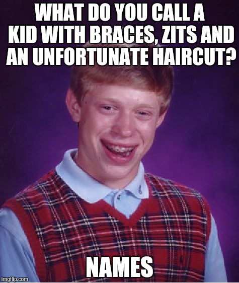The sad truth | WHAT DO YOU CALL A KID WITH BRACES, ZITS AND AN UNFORTUNATE HAIRCUT? NAMES | image tagged in memes,bad luck brian | made w/ Imgflip meme maker