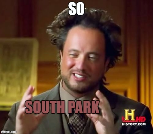 Ancient Aliens Meme | SO SOUTH PARK | image tagged in memes,ancient aliens | made w/ Imgflip meme maker