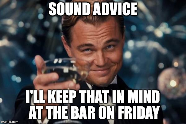 Leonardo Dicaprio Cheers Meme | SOUND ADVICE I'LL KEEP THAT IN MIND AT THE BAR ON FRIDAY | image tagged in memes,leonardo dicaprio cheers | made w/ Imgflip meme maker