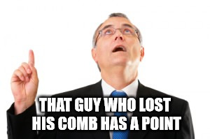Man Pointing Up | THAT GUY WHO LOST HIS COMB HAS A POINT | image tagged in man pointing up | made w/ Imgflip meme maker