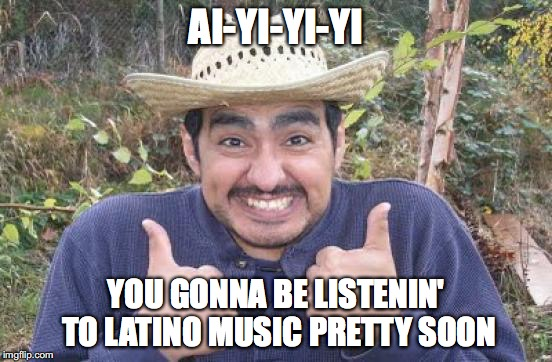 AI-YI-YI-YI YOU GONNA BE LISTENIN' TO LATINO MUSIC PRETTY SOON | made w/ Imgflip meme maker
