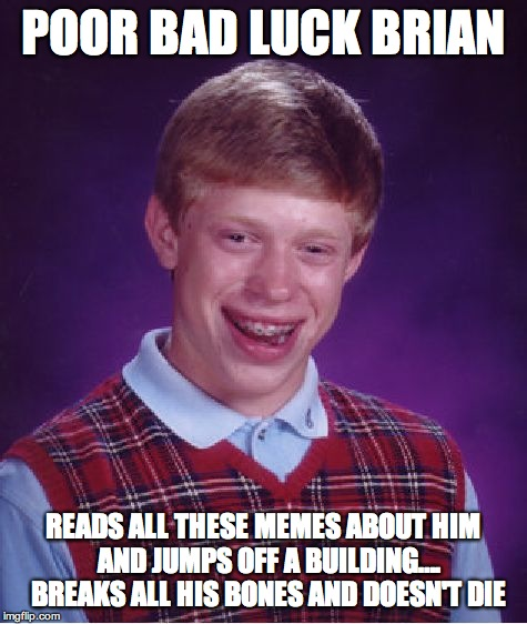 Bad Luck Brian Meme |  POOR BAD LUCK BRIAN; READS ALL THESE MEMES ABOUT HIM   AND JUMPS OFF A BUILDING….   BREAKS ALL HIS BONES AND DOESN'T DIE | image tagged in memes,bad luck brian | made w/ Imgflip meme maker