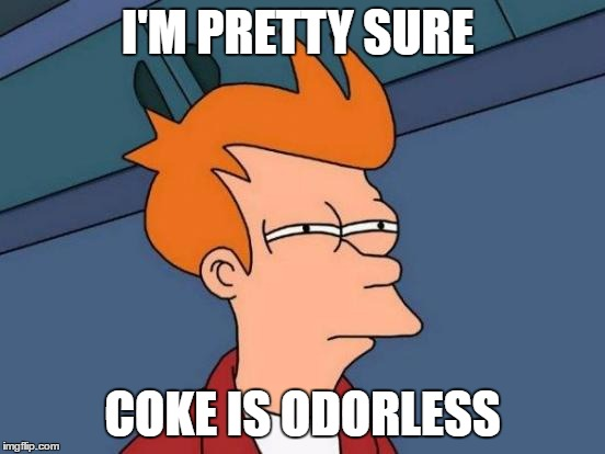 Futurama Fry Meme | I'M PRETTY SURE COKE IS ODORLESS | image tagged in memes,futurama fry | made w/ Imgflip meme maker