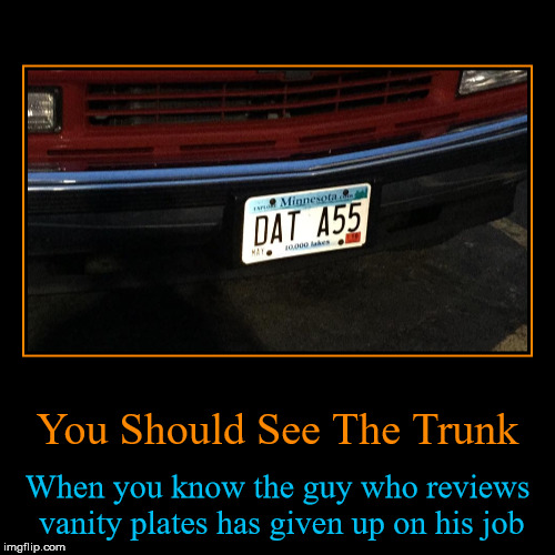 When The Guy At The DMV Stops Caring | You Should See The Trunk | When you know the guy who reviews vanity plates has given up on his job | image tagged in funny,demotivationals,demotivational week,photos by ghost,dat ass,how did they not catch that | made w/ Imgflip demotivational maker
