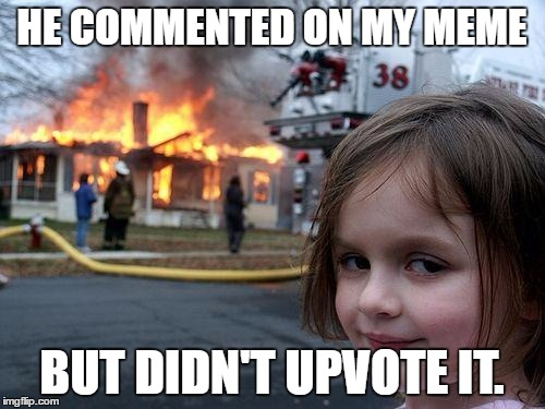 Disaster Girl Meme | HE COMMENTED ON MY MEME BUT DIDN'T UPVOTE IT. | image tagged in memes,disaster girl | made w/ Imgflip meme maker