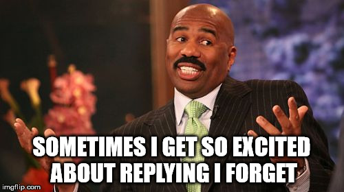 Steve Harvey Meme | SOMETIMES I GET SO EXCITED ABOUT REPLYING I FORGET | image tagged in memes,steve harvey | made w/ Imgflip meme maker