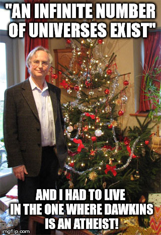 "Only in this universe |  ""AN INFINITE NUMBER OF UNIVERSES EXIST""; AND I HAD TO LIVE IN THE ONE WHERE DAWKINS IS AN ATHEIST! 