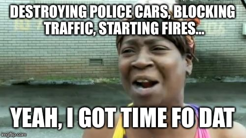Aint Nobody Got Time For That Meme | DESTROYING POLICE CARS, BLOCKING TRAFFIC, STARTING FIRES... YEAH, I GOT TIME FO DAT | image tagged in memes,aint nobody got time for that | made w/ Imgflip meme maker