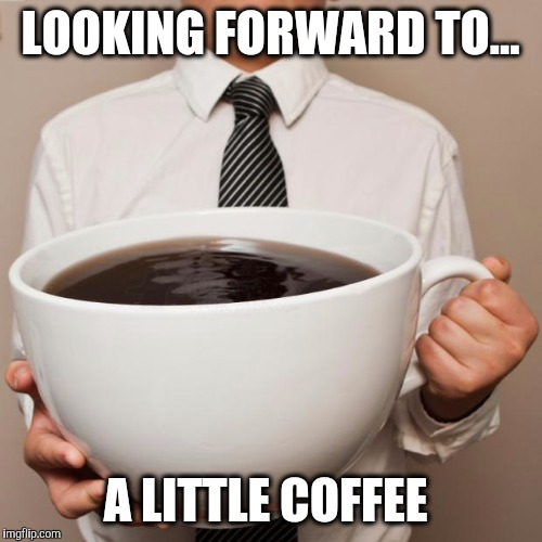 giant coffee | LOOKING FORWARD TO... A LITTLE COFFEE | image tagged in giant coffee | made w/ Imgflip meme maker