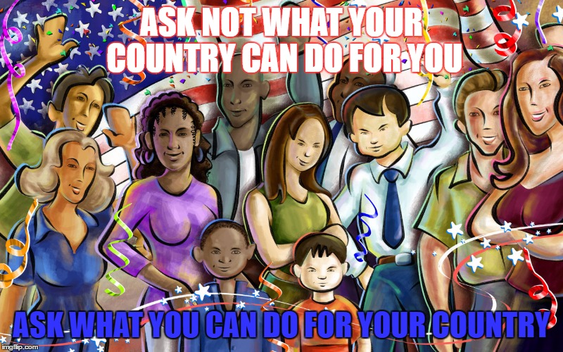 ASK NOT WHAT YOUR COUNTRY CAN DO FOR YOU ASK WHAT YOU CAN DO FOR YOUR COUNTRY | image tagged in workers | made w/ Imgflip meme maker