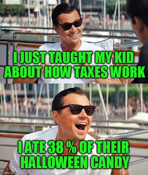 I just couldn't wait for Halloween to use this one. Besides, Christmas stuff is out so.... | I JUST TAUGHT MY KID ABOUT HOW TAXES WORK I ATE 38 % OF THEIR HALLOWEEN CANDY | image tagged in memes,leonardo dicaprio wolf of wall street | made w/ Imgflip meme maker
