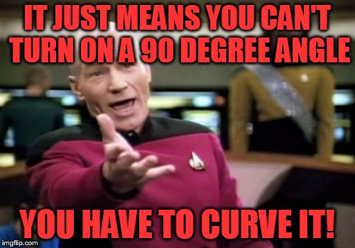Picard Wtf Meme | IT JUST MEANS YOU CAN'T TURN ON A 90 DEGREE ANGLE YOU HAVE TO CURVE IT! | image tagged in memes,picard wtf | made w/ Imgflip meme maker