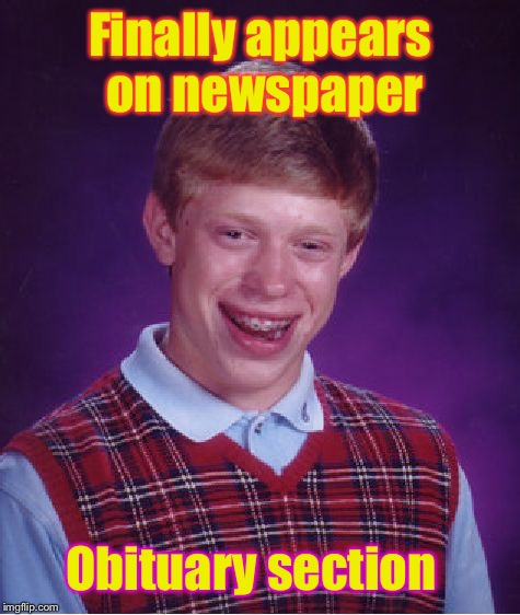 Obituary: Section for dead people | Finally appears on newspaper Obituary section | image tagged in memes,bad luck brian,dead,funny,newspaper | made w/ Imgflip meme maker