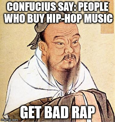 confucius say... | CONFUCIUS SAY: PEOPLE WHO BUY HIP-HOP MUSIC GET BAD RAP | image tagged in confucious say | made w/ Imgflip meme maker