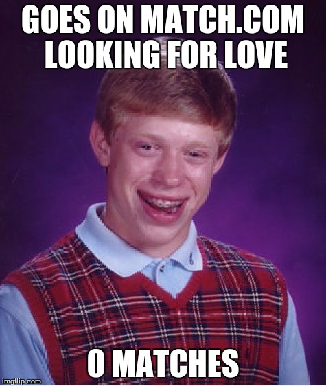 Bad Luck Brian Meme | GOES ON MATCH.COM LOOKING FOR LOVE 0 MATCHES | image tagged in memes,bad luck brian | made w/ Imgflip meme maker