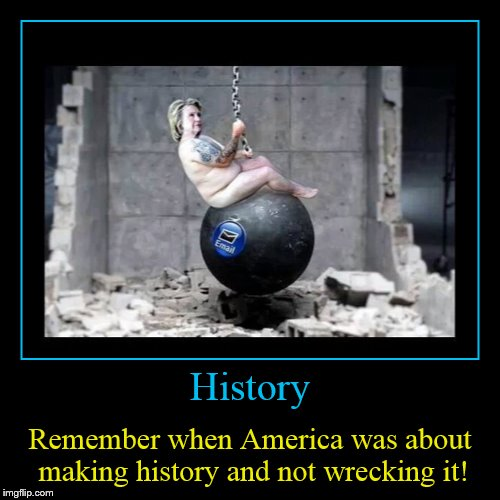 The Future Is Now! | History | Remember when America was about making history and not wrecking it! | image tagged in funny,demotivationals,hillary clinton,wrecking ball,history,america | made w/ Imgflip demotivational maker