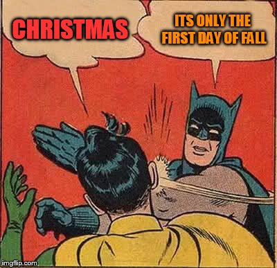 Batman Slapping Robin Meme | CHRISTMAS ITS ONLY THE FIRST DAY OF FALL | image tagged in memes,batman slapping robin | made w/ Imgflip meme maker