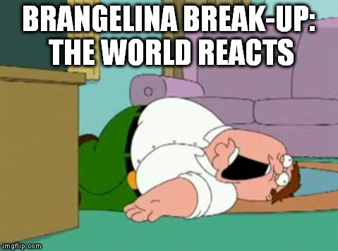 brangelina break up : the world reacts | BRANGELINA BREAK-UP: THE WORLD REACTS | image tagged in brangelina,divorce,break up,angelina jolie,brad pitt | made w/ Imgflip meme maker