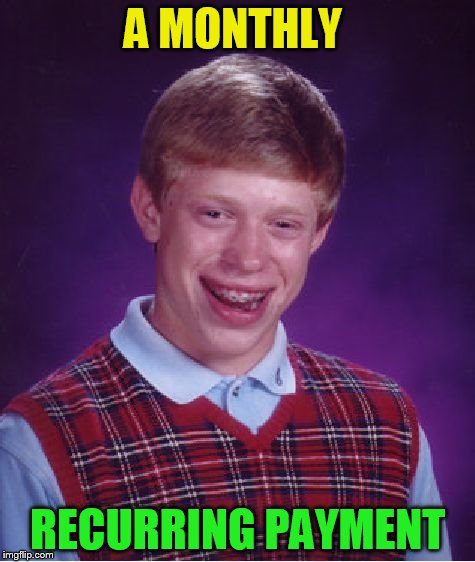 Bad Luck Brian Meme | A MONTHLY RECURRING PAYMENT | image tagged in memes,bad luck brian | made w/ Imgflip meme maker