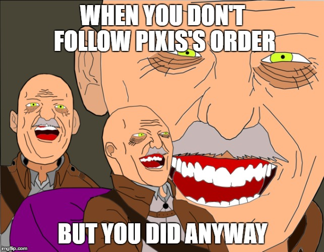 WHEN YOU DON'T FOLLOW PIXIS'S ORDER; BUT YOU DID ANYWAY | image tagged in attack on titan,laughing tom cruise | made w/ Imgflip meme maker