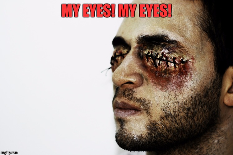 MY EYES! MY EYES! | made w/ Imgflip meme maker
