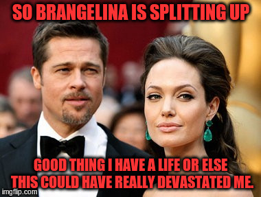 Brangelina | SO BRANGELINA IS SPLITTING UP GOOD THING I HAVE A LIFE OR ELSE THIS COULD HAVE REALLY DEVASTATED ME. | image tagged in brangelina,angelina jolie,brad pitt,breakup | made w/ Imgflip meme maker