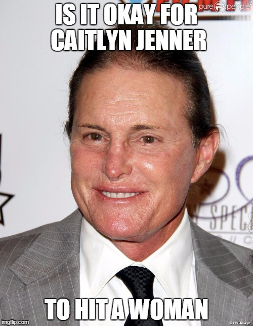 I Am Cait:Cancelled due to low ratings | IS IT OKAY FOR CAITLYN JENNER TO HIT A WOMAN | image tagged in bruised gender,violence against women,caitlyn jenner,brucaitlyn jenner,gender equality | made w/ Imgflip meme maker