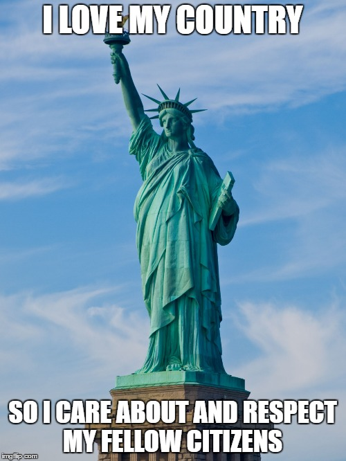 statue of liberty | I LOVE MY COUNTRY SO I CARE ABOUT AND RESPECT MY FELLOW CITIZENS | image tagged in statue of liberty | made w/ Imgflip meme maker