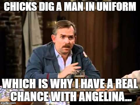 Who's going to tell him? | CHICKS DIG A MAN IN UNIFORM WHICH IS WHY I HAVE A REAL CHANCE WITH ANGELINA... | image tagged in memes,brangelina,brangelina divorce,angelina jolie,cliff clavin,cheers | made w/ Imgflip meme maker