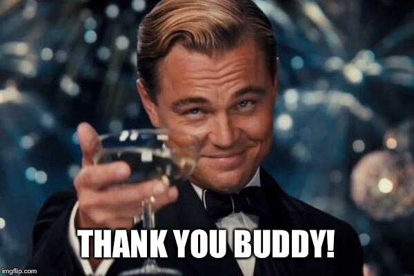 Leonardo Dicaprio Cheers Meme | THANK YOU BUDDY! | image tagged in memes,leonardo dicaprio cheers | made w/ Imgflip meme maker